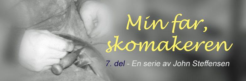 Min far, skomakeren - 7. del. En serie av John Steffensen. www.johnsteffensen.no