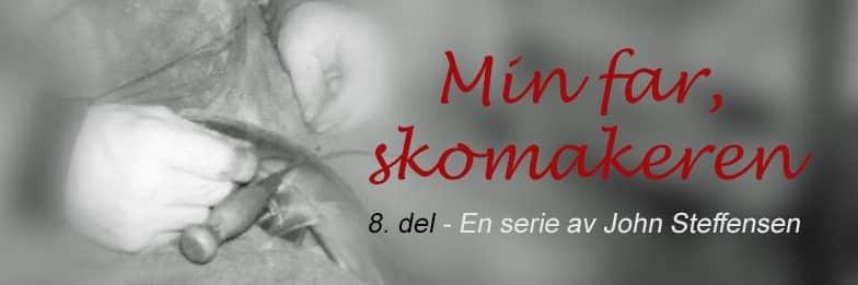Dette er 8. del av serien om min far, skomakeren. www.johnsteffensen.no