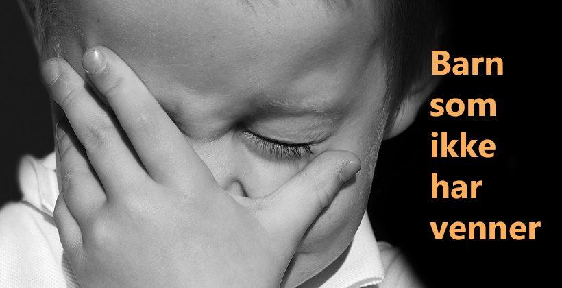 Barn uten venner. Signalene kan ofte forveksles med andre vanskelige ting også... www.johnsteffensen.no
